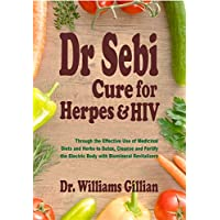 Dr. Sebi Cure for Herpes & HIV: Through the Effective Use of Medicinal Diets and Herbs to Detox, Cleanse and Fortify the Electric Body with Biomineral Revitalizers