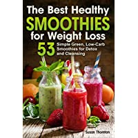 The Best Healthy Smoothies for Weight Loss: 53 Simple Green, Low-Carb Smoothies for Detox and Cleansing