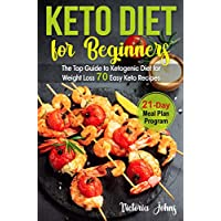 Keto Diet for Beginners: The Top Guide to Ketogenic Diet for Weight Loss PLUS 70 Keto Recipes & 21-Day Meal Plan Program