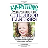 The Everything Parent's Guide To Childhood Illnesses: Expert Advice That Dispels Myths and Helps Parents Recognize Symptoms and Understand Treatments