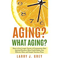 Aging? What aging?: How to Live Longer: Secrets of Centenarians, Best Spiritual Practices, Most Useful Habits, Fast Effective Diets, and Simple Nutrition Plans