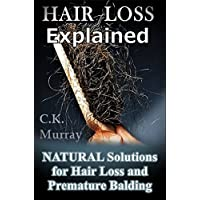 Hair Loss Explained - Natural Solutions for Hair Loss and Premature Balding: (Natural Hair Care, Hair Loss, Scalp Treatments, Balding, Cure, Going Bald, Remedies)
