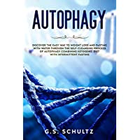 AUTOPHAGY: DISCOVER THE EASY WAY TO WEIGHT LOSS AND FASTING WITH WATER THROUGH THE SELF-CLEANSING PROCESS OF AUTOPHAGY COMBINING KETOGENIC DIET WITH INTERMITTENT FASTING