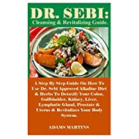 Dr. Sebi: Cleansing & Revitalizing Guide.: A Step By Step Guide On How To Use Dr. Sebi Approved Alkaline Diet & Herbs To Detoxify Your Colon, Gallbladder, Kidney, Liver, Lymphatic Gland, Prostate...