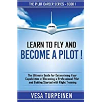 LEARN TO FLY AND BECOME A PILOT!: THE ULTIMATE GUIDE FOR DETERMINING YOUR CAPABILITIES OF BECOMING A PROFESSIONAL PILOT AND GETTING STARTED WITH FLIGHT TRAINING (The Pilot Career Series)
