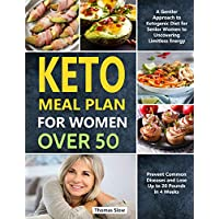 Keto Meal Plan for Women Over 50: A Gentler Approach to Ketogenic Diet for Senior Women to Uncovering Limitless Energy, Prevent Common Diseases and Lose Up to 20 Pounds in 4 Weeks