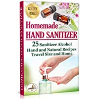 Homemade Hand Sanitizer: 25 Sanitizer Alcohol Hand and Natural Recipes. Travel Size and Home (DIY Book 2)