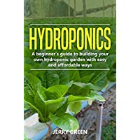 Hydroponics: A Beginner's Guide To Building Your Own Hydroponic Garden With Easy And Affordable Ways