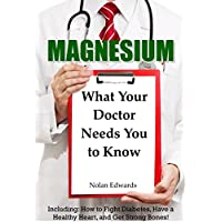 Magnesium: What Your Doctor Needs You To Know: Including: How to Fight Diabetes, Have a Healthy Heart, and Get Strong Bones!