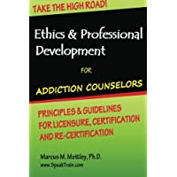 Ethics & Professional Development for Addiction Counselors: Principles, Guidelines & Issues for Training, Licensing, Certification and Re-Certification