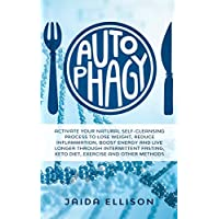 Autophagy: Activate Your Natural Self-Cleansing Process to Lose Weight, Reduce Inflammation, Boost Energy and Live Longer Through Intermittent Fasting, Keto Diet, Exercise and Other Methods