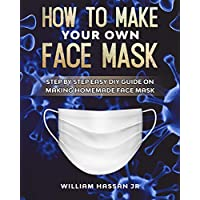 Face Mask: How To Make Your Own Face Mask At Home - DIY Homemade Medical Reusable Face Mask - Protect Yourself From Viruses And Infections (Step By Step Guide With Illustrations)