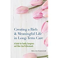Creating a Rich and Meaningful Life in Long-Term Care: A Guide for Family Caregivers and Elder Care Professionals