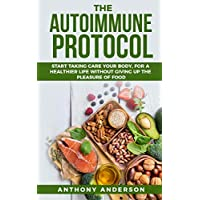 The Autoimmune Protocol: Start Taking Care your Body, for a Healthier life without Giving up the Pleasure of Food