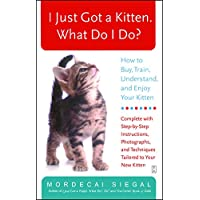I Just Got a Kitten. What Do I Do?: How to Buy, Train, Understand, and Enjoy Your Kitten