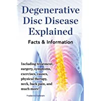 Degenerative Disc Disease Explained: Including treatment, surgery, symptoms, exercises, causes, physical therapy, neck, back pain, and much more! Facts & Information