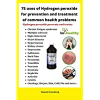 75 uses of Hydrogen peroxide for prevention and treatment of common health problems: Miracle use of hydrogen peroxide for prevention and treating of the most common diseases and medical conditions