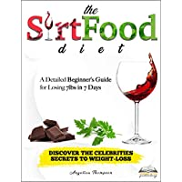 The SirtFood Diet: Discover The Celebrities Secrets to Weight-Loss: A Detailed Beginner's Guide for Losing 7lbs in 7 Days