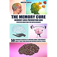 The Memory Cure: Memory Loss Prevention And Effective Brain Cure For Rapid Recovery: 50 Neurobic Exercises To Improve Short Term Memory, Boost, Train Your Brain And Increase Mental Fitness