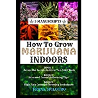 HOW TO GROW MARIJUANA INDOORS: Access the Secrets to Grow Top-Shelf Buds, Advanced Cannabis Growing Tips, High-Risk Cannabis Boosting Techniques (3 Manuscripts)