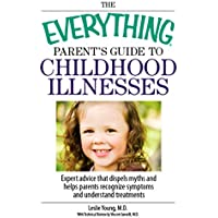The Everything Parent's Guide To Childhood Illnesses: Expert Advice That Dispels Myths and Helps Parents Recognize Symptoms and Understand Treatments (Everything®)