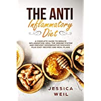 The Anti Inflammatory Diet: A Complete Guide To Reduce Inflammation, Heal The Immune System And Prevent Degenerative Diseases - Plus Easy Recipes And Meal Plans For Beginners
