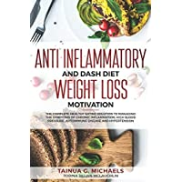 Anti Inflammatory and DASH Diet Weight Loss Motivation: The Complete Healthy Eating Solution To Managing The Symptoms of Chronic Inflammation, High Blood Pressure, Autoimmune Disease and Hypertension
