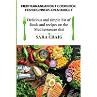 Mediterranean Diet Cookbook for Beginners on a Budget: Delicious and Simple List of Foods and Recipes on the Mediterranean Diet