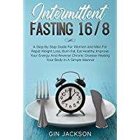 Intermittent Fasting 16/8: A Step By Step Guide For Women and Men For Rapid Weight Loss, Burn Fat, Eat Healthy, Improve Your Energy And Reverse Chronic Disease Healing Your Body in A Simple Manner
