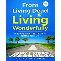 From Living Dead to Living Wonderfully: The Ultimate Answer to Great Health and Permanent Weight Loss