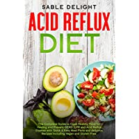 ACID REFLUX DIET: The Complete Guide to Cook Healthy Food for Healing and Prevent GERD, LPR and Acid Reflux Disease with Quick & Easy Meal Plans and delicious Recipes Including Vegan and Gluten Free.