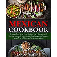 Mexican Cookbook: mexican food history and Mexican every day cuisine. A Mexican cookbook with mexican food Recipes and mexican salsas. The real Mexican home cooking book