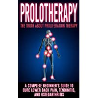 Prolotherapy: The Truth About Proliferation Therapy: A Complete Beginner's Guide to Cure Lower Back Pain, Tendinitis, And Osteoarthritis