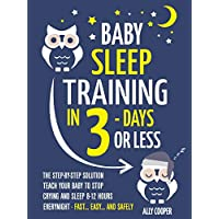 Baby Sleep Training In 3 Days Or Less: The Step-By-Step Solution To Teach Your Baby To Stop Crying And Sleep 8-12 Hours Every Night! - FAST…EASY… AND SAFELY