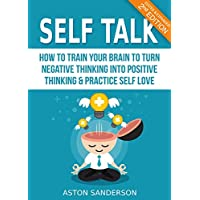 Self Talk: How to Train Your Brain to Turn Negative Thinking into Positive Thinking & Practice Self Love (2nd Edition: Edited & Expanded)