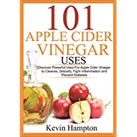 101 Apple Cider Vinegar Uses: Discover Powerful Uses For Apple Cider Vinegar to Cleanse, Detoxify, Fight inflammation and Prevent Diabetes
