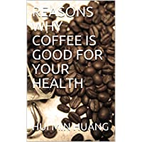 REASONS WHY COFFEE IS GOOD FOR YOUR HEALTH