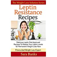 Leptin Resistance Recipes: Delicious Leptin Diet Approved Recipes To Reboot Your Leptin Levels for Permanent Weight Loss Now (The Weight Loss Solution ... Leptin Diet Recipes, Leptin Diet) (Volume 3)