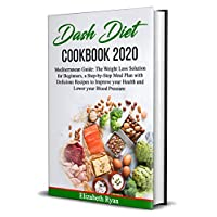 Dash Diet Cookbook 2020: Mediterranean Guide: The Weight Loss Solution for Beginners, a Step-by-Step Meal Plan with Delicious Recipes to Improve your Health and Lower your Blood Pressure.