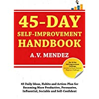 45 Day Self-Improvement Handbook: 45 Daily Ideas, Habits, and Action-Plan for Becoming More Productive, Persuasive, Influential, Sociable and Self-Confident (Self-Improvement Action Guide Book 1)