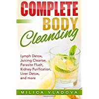 Complete Body Cleansing: Lymph detox, juicing cleanse, parasite flush, kidney purification, liver detox, and more (The Healthy Detox and Strong Immunity Series)