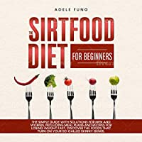 THE SIRTFOOD DIET FOR BEGINNERS: The simple guide with solutions for men and women,including meal plans and recipes for losing weight fast. Discover the foods that turn on your so-called skinny genes