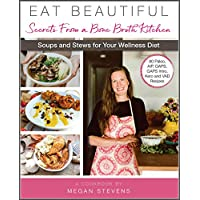 Eat Beautiful: Secrets From a Bone Broth Kitchen: Soups and Stews for Your Wellness Diet