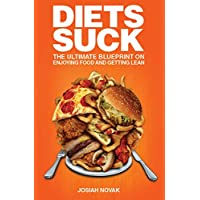 Diets Suck: The Ultimate Blueprint on Enjoying Food and Getting Lean.
