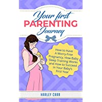 Your First Parenting Journey: How to Have A Worry-Free Pregnancy, How Baby Sleep Training Works and How to Succeed In Your Baby's First Year