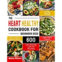 The Heart Healthy Cookbook for Beginners 2020: 600 Low Sodium, Low Fat Recipes to Drop Pounds, Improve Health and Lower Blood Pressure (21 Day Meal Plan Included)