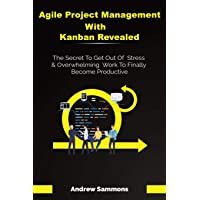 Agile Project Management With Kanban Revealed: The Secret To Get Out Of Stress And...