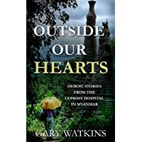 Outside Our Hearts: Heroic Stories from the Leprosy Hospital in Myanmar (Love for Myanmar Book 1)