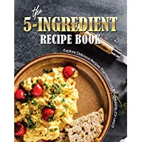 The 5-Ingredient Recipe Book: Explore Delicious Recipes That Need Just 5-Ingredients (Or Less!)!