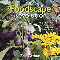 The Foodscape Revolution: Finding a Better Way to Make Space for Food and Beauty in Your Garden